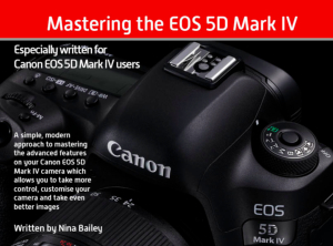 Mastering the EOS 5D Mark IV by Nina Bailey (reprint)